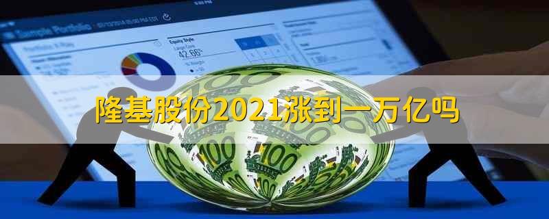 隆基股份2021涨到一万亿吗 隆基股份2021年能涨到一万亿吗