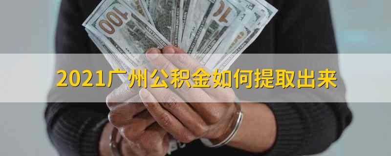 2021广州公积金如何提取出来 2021广州公积金怎么提取出来