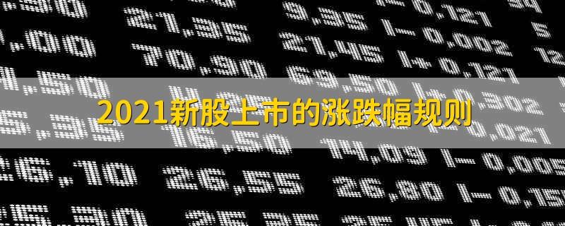2021新股上市的涨跌幅规则 2021新股上市的涨跌幅政策