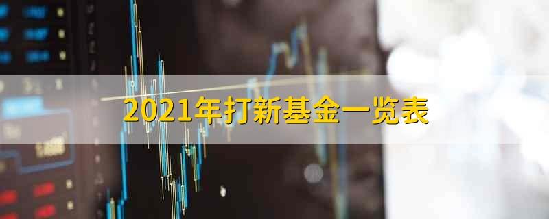 2021年打新基金一览表 2021年关于打新基金一览表的名单