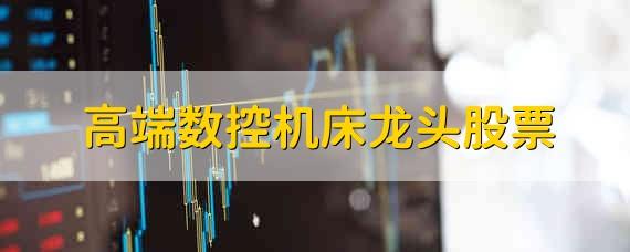 高端数控机床龙头股票 高端数控机床的龙头股票有哪些