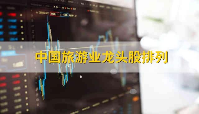 中国旅游业龙头股排列 中国旅游业龙头股有哪些