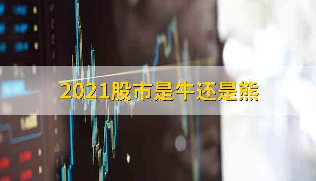 2021股市是牛还是熊 2021股市是牛市还是熊市
