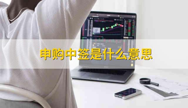 申购中签是什么意思 股票中签是什么意思